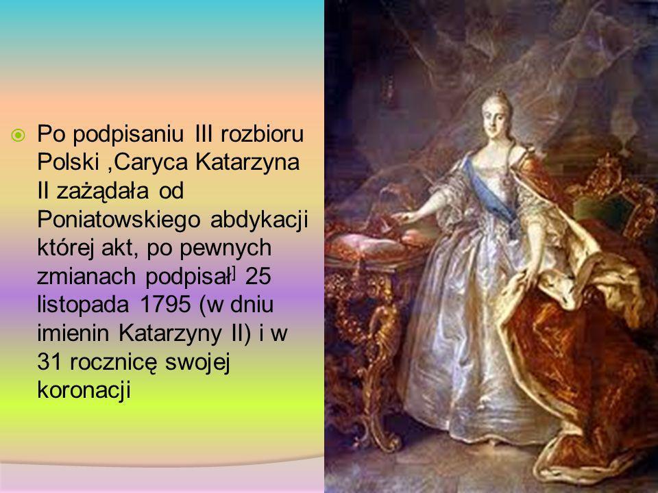 Po podpisaniu III rozbioru Polski ,Caryca Katarzyna II zażądała od Poniatowskiego abdykacji której akt, po pewnych zmianach podpisał] 25 listopada 1795 (w dniu imienin Katarzyny II) i w 31 rocznicę swojej koronacji
